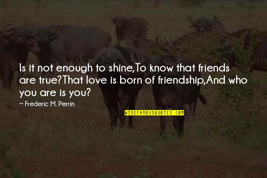 You Know Who Your True Friends Are Quotes By Frederic M. Perrin: Is it not enough to shine,To know that
