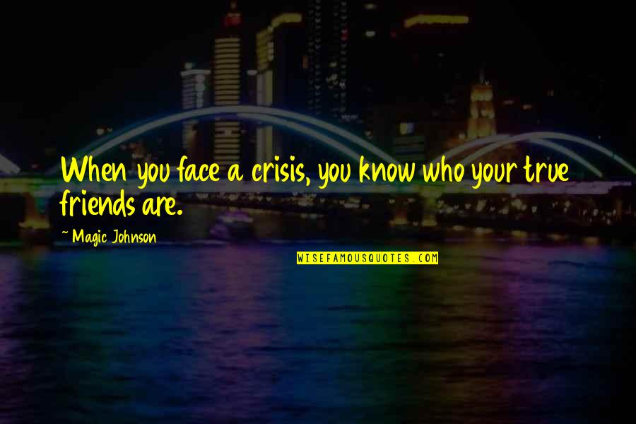 You Know Who Your True Friends Are Quotes By Magic Johnson: When you face a crisis, you know who