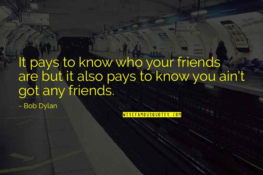 You Know Your Best Friends Quotes By Bob Dylan: It pays to know who your friends are