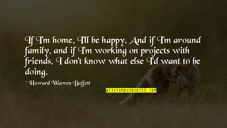 You Know Your Best Friends Quotes By Howard Warren Buffett: If I'm home, I'll be happy. And if