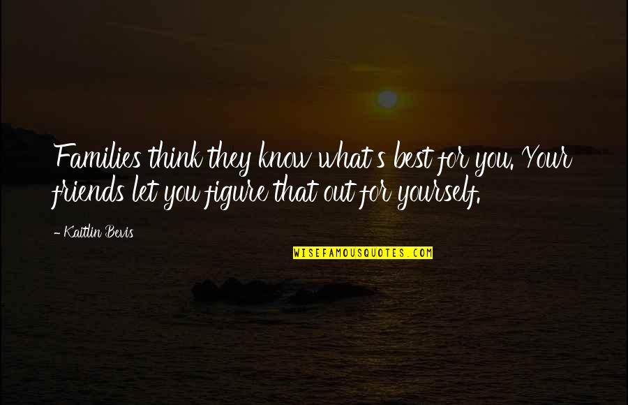 You Know Your Best Friends Quotes By Kaitlin Bevis: Families think they know what's best for you.
