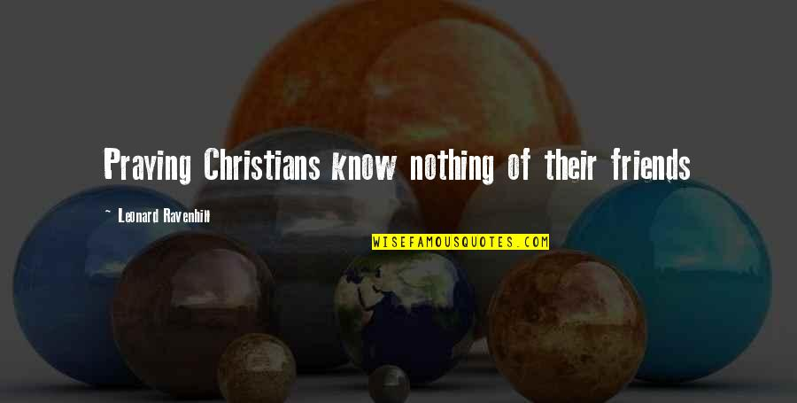 You Know Your Best Friends Quotes By Leonard Ravenhill: Praying Christians know nothing of their friends