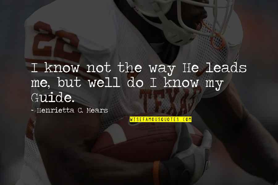 You Lead Me On Quotes By Henrietta C. Mears: I know not the way He leads me,