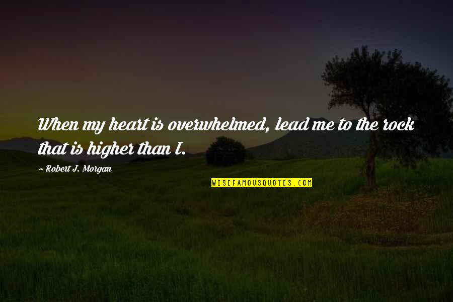 You Lead Me On Quotes By Robert J. Morgan: When my heart is overwhelmed, lead me to