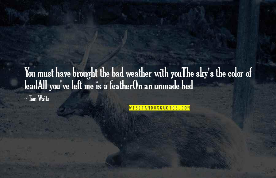 You Lead Me On Quotes By Tom Waits: You must have brought the bad weather with