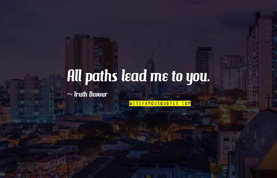You Lead Me On Quotes By Truth Devour: All paths lead me to you.