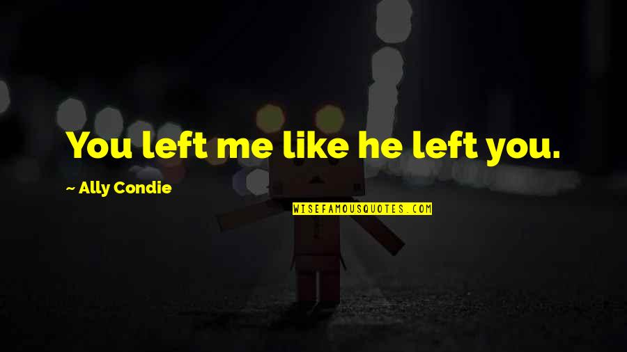 You Left Me Quotes By Ally Condie: You left me like he left you.