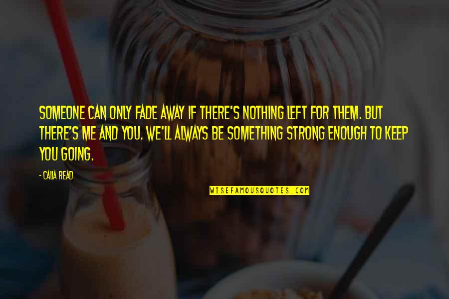 You Left Me Quotes By Calia Read: Someone can only fade away if there's nothing