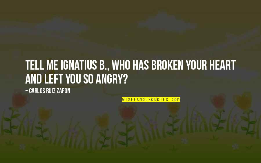 You Left Me Quotes By Carlos Ruiz Zafon: Tell me Ignatius B., who has broken your
