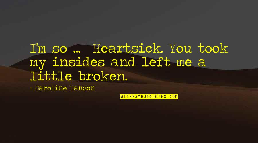 You Left Me Quotes By Caroline Hanson: I'm so ... Heartsick. You took my insides