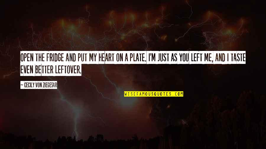 You Left Me Quotes By Cecily Von Ziegesar: Open the fridge and put My heart on