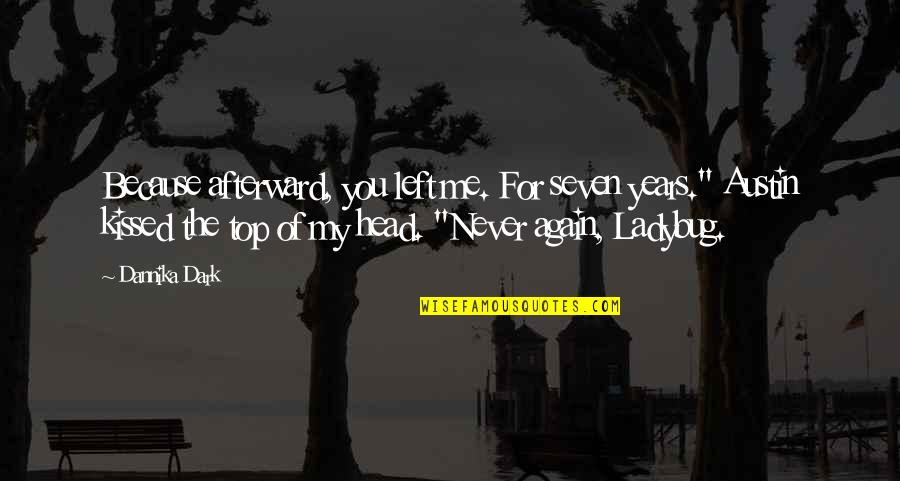 """You Left Me Quotes By Dannika Dark: Because afterward, you left me. For seven years."""""""