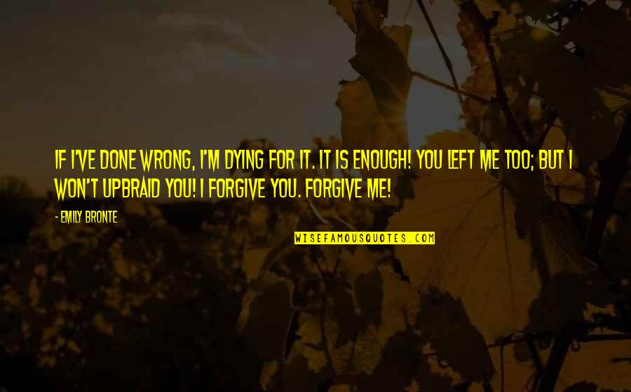 You Left Me Quotes By Emily Bronte: If I've done wrong, I'm dying for it.