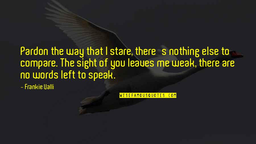 You Left Me Quotes By Frankie Valli: Pardon the way that I stare, there's nothing