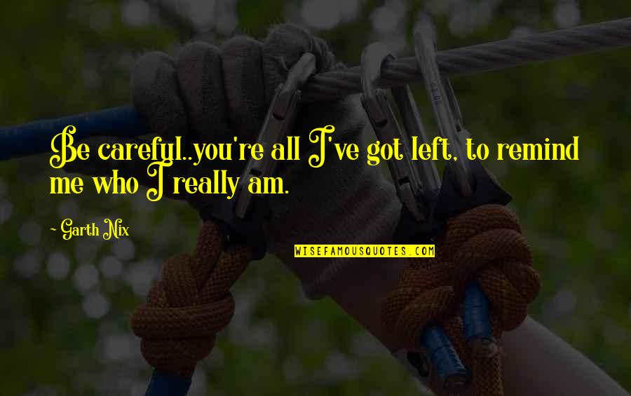 You Left Me Quotes By Garth Nix: Be careful..you're all I've got left, to remind