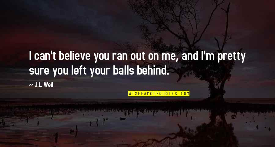 You Left Me Quotes By J.L. Weil: I can't believe you ran out on me,