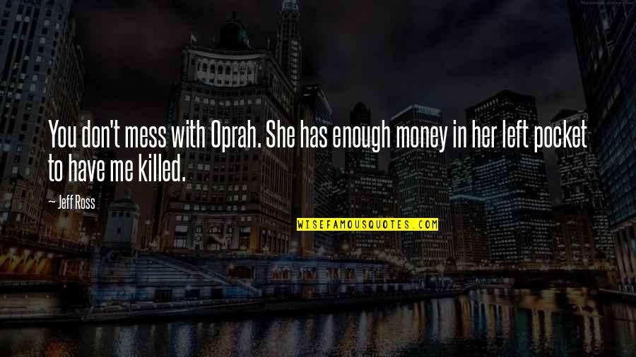 You Left Me Quotes By Jeff Ross: You don't mess with Oprah. She has enough