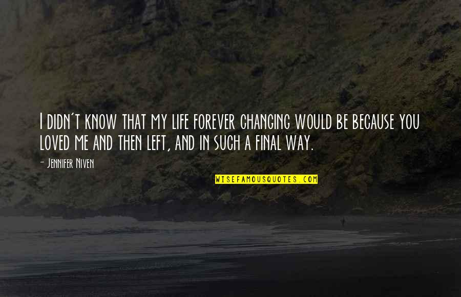 You Left Me Quotes By Jennifer Niven: I didn't know that my life forever changing