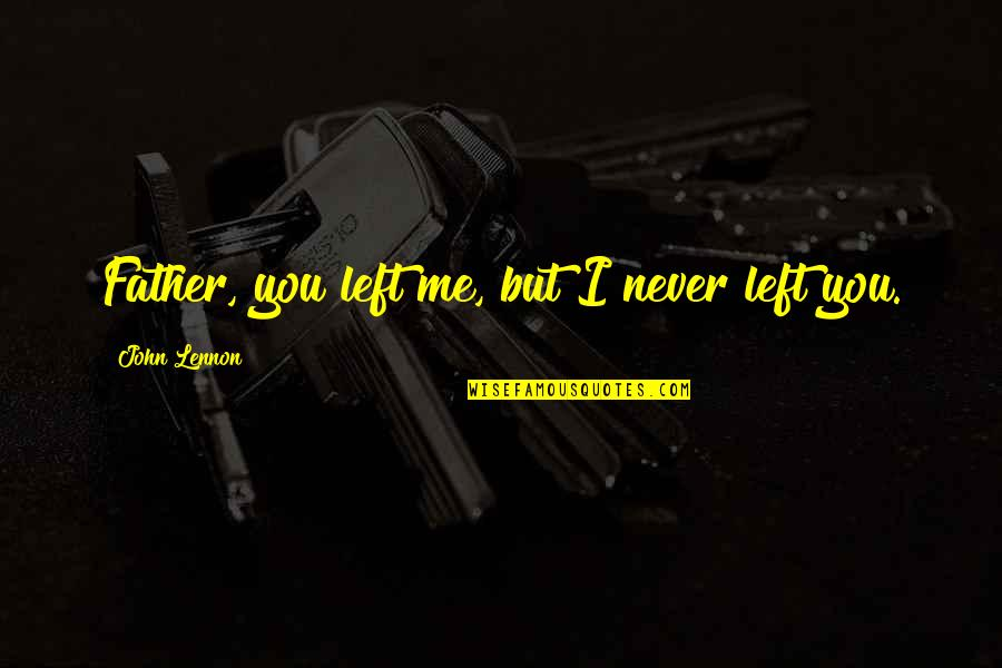 You Left Me Quotes By John Lennon: Father, you left me, but I never left