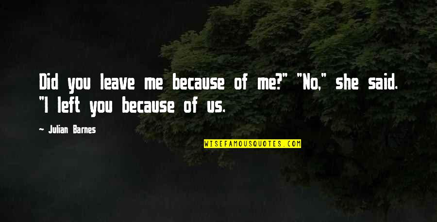 """You Left Me Quotes By Julian Barnes: Did you leave me because of me?"""" """"No,"""""""