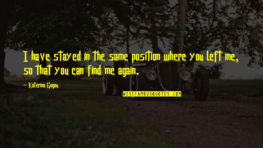 You Left Me Quotes By Katerina Gogou: I have stayed in the same position where