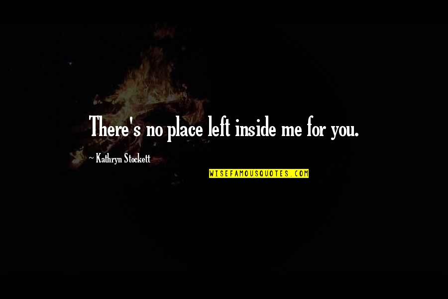 You Left Me Quotes By Kathryn Stockett: There's no place left inside me for you.