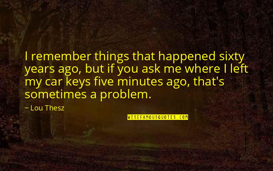 You Left Me Quotes By Lou Thesz: I remember things that happened sixty years ago,