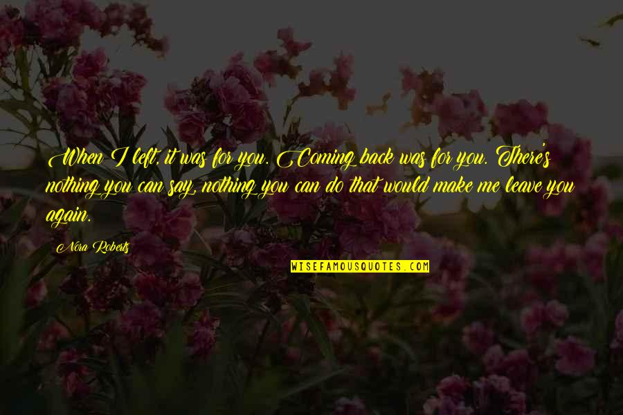 You Left Me Quotes By Nora Roberts: When I left, it was for you. Coming