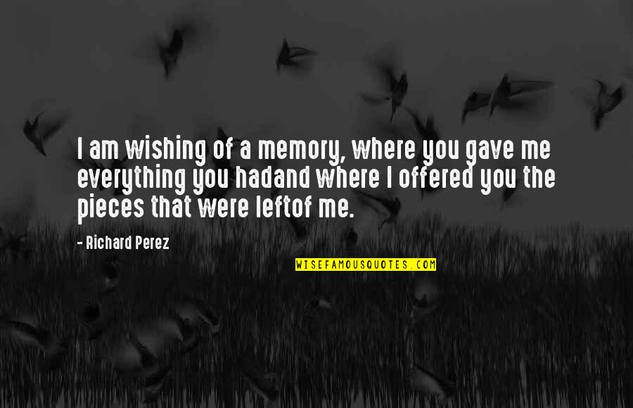 You Left Me Quotes By Richard Perez: I am wishing of a memory, where you