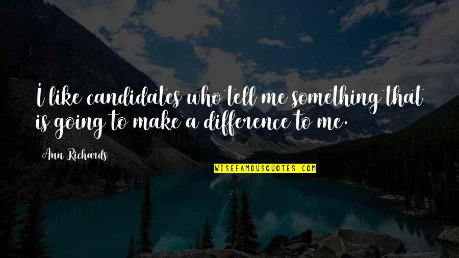 You Like Me For Who I Am Quotes By Ann Richards: I like candidates who tell me something that