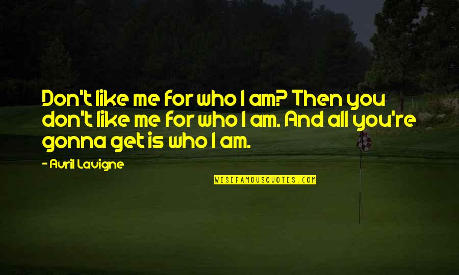 You Like Me For Who I Am Quotes By Avril Lavigne: Don't like me for who I am? Then