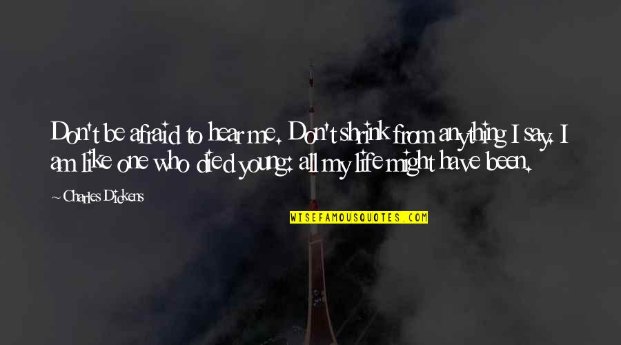 You Like Me For Who I Am Quotes By Charles Dickens: Don't be afraid to hear me. Don't shrink