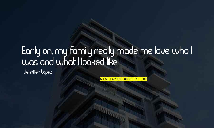 You Like Me For Who I Am Quotes By Jennifer Lopez: Early on, my family really made me love
