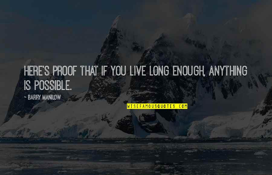 You Live Long Quotes By Barry Manilow: Here's proof that if you live long enough,