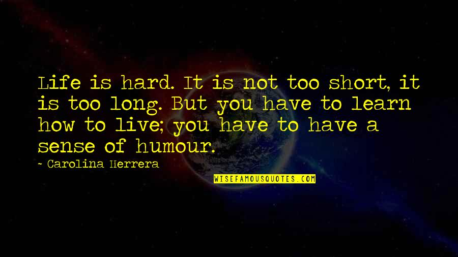 You Live Long Quotes By Carolina Herrera: Life is hard. It is not too short,