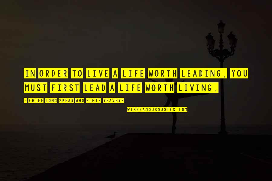 You Live Long Quotes By Chief Long Spear Who Hunts Beavers: In order to live a life worth leading,