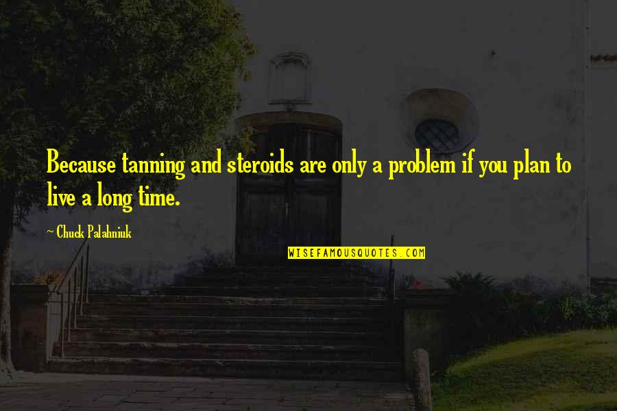You Live Long Quotes By Chuck Palahniuk: Because tanning and steroids are only a problem