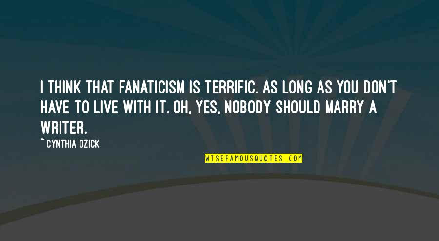 You Live Long Quotes By Cynthia Ozick: I think that fanaticism is terrific. As long