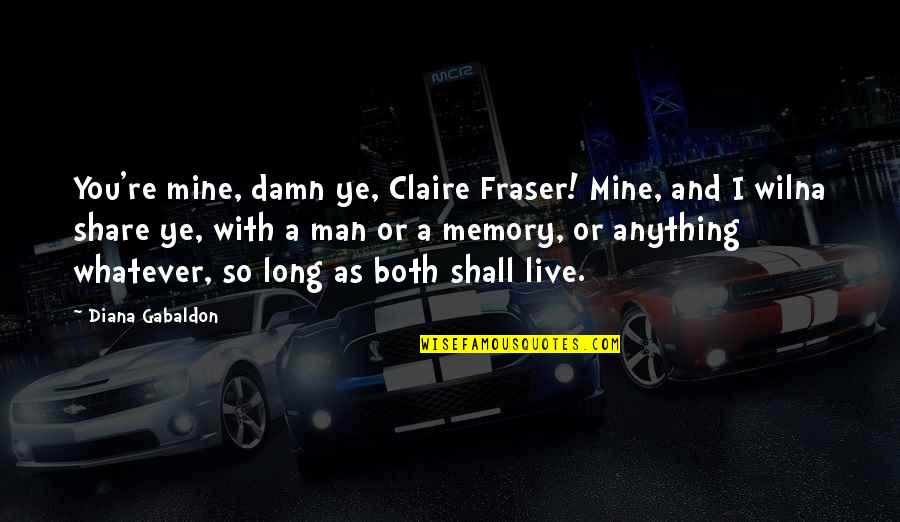 You Live Long Quotes By Diana Gabaldon: You're mine, damn ye, Claire Fraser! Mine, and