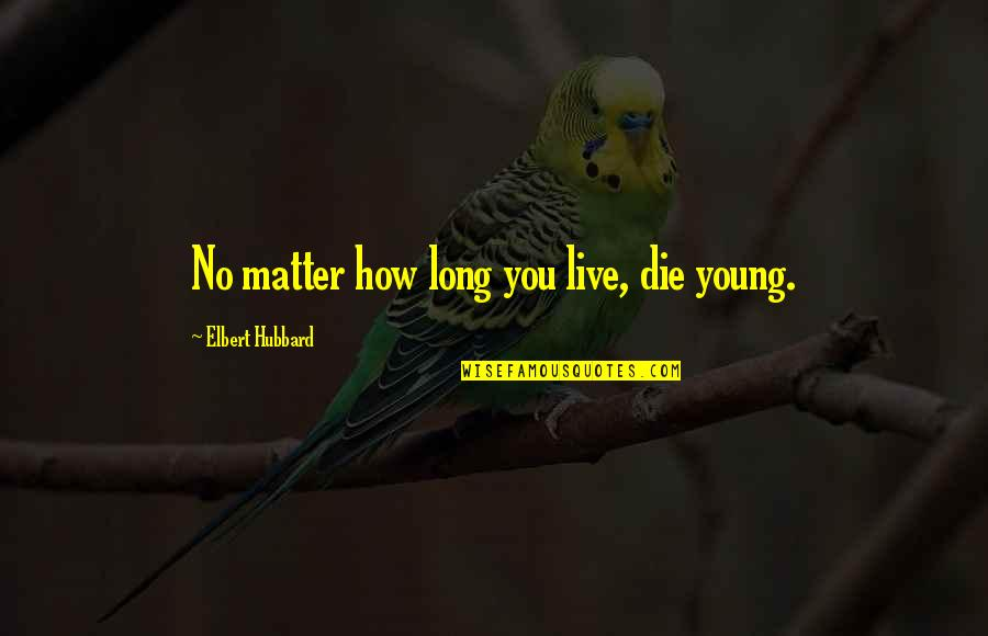 You Live Long Quotes By Elbert Hubbard: No matter how long you live, die young.