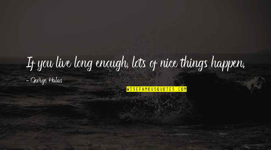 You Live Long Quotes By George Halas: If you live long enough, lots of nice