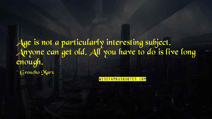 You Live Long Quotes By Groucho Marx: Age is not a particularly interesting subject. Anyone