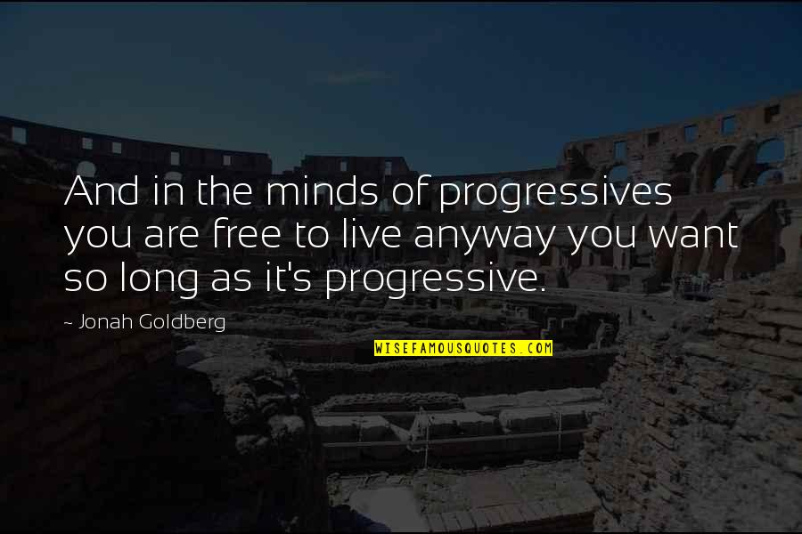 You Live Long Quotes By Jonah Goldberg: And in the minds of progressives you are