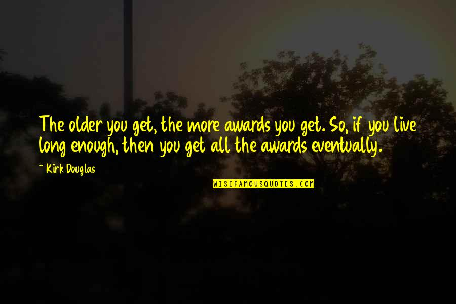You Live Long Quotes By Kirk Douglas: The older you get, the more awards you