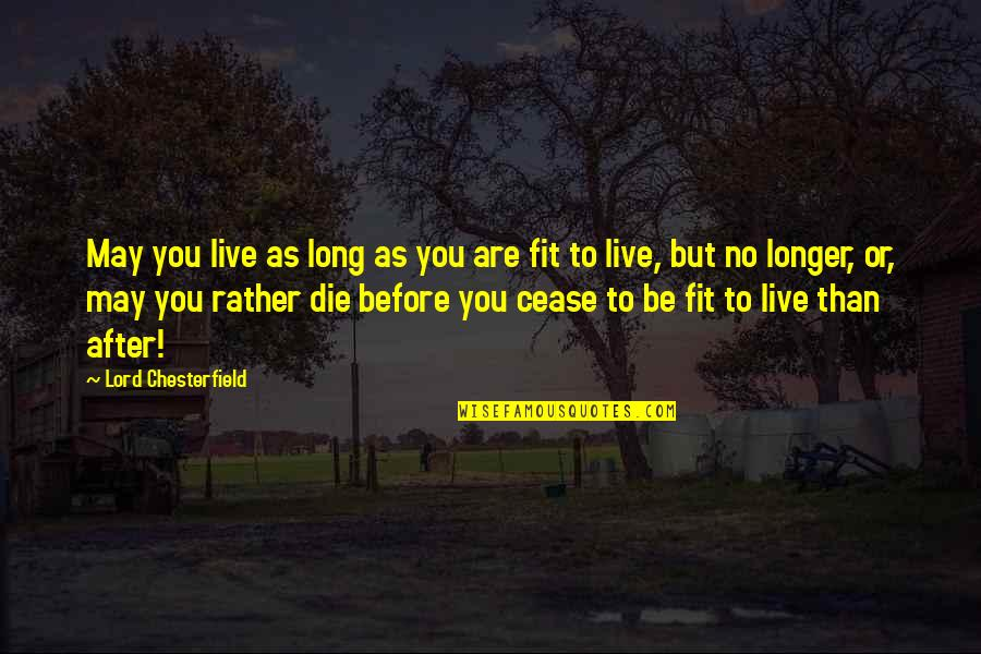 You Live Long Quotes By Lord Chesterfield: May you live as long as you are
