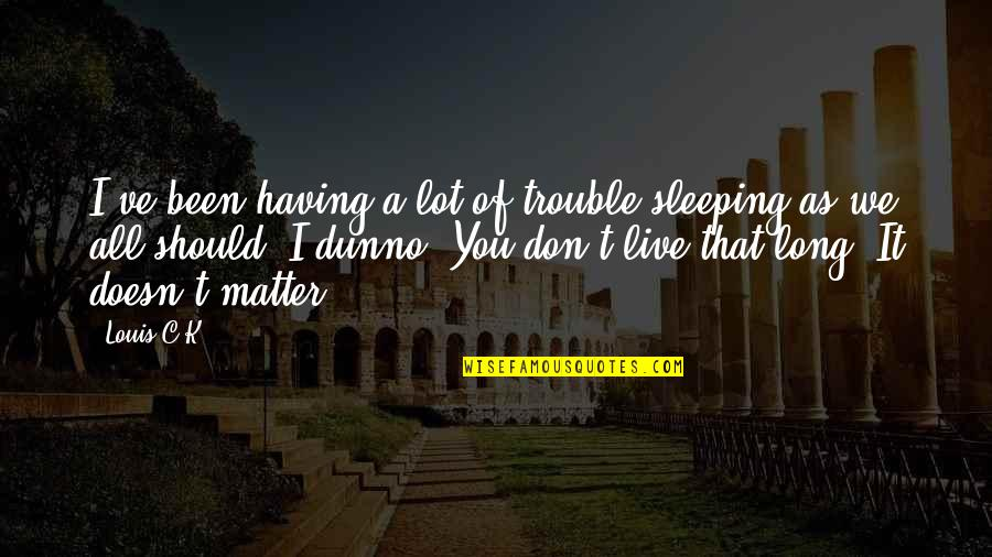 You Live Long Quotes By Louis C.K.: I've been having a lot of trouble sleeping