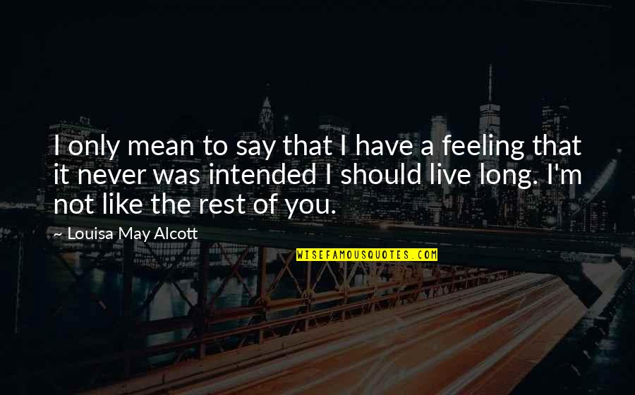 You Live Long Quotes By Louisa May Alcott: I only mean to say that I have