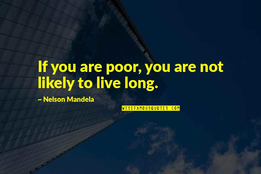 You Live Long Quotes By Nelson Mandela: If you are poor, you are not likely