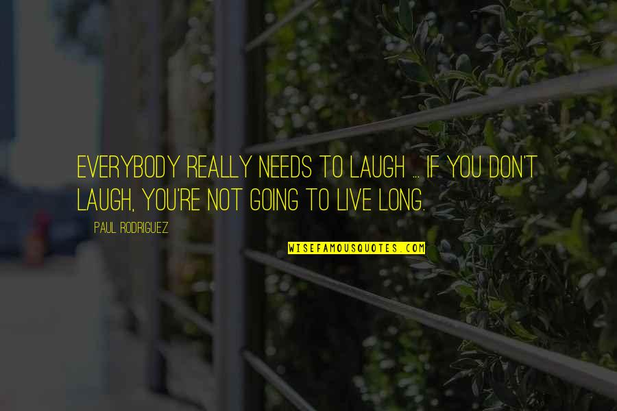 You Live Long Quotes By Paul Rodriguez: Everybody really needs to laugh ... If you