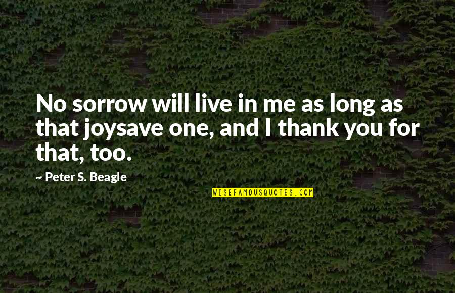 You Live Long Quotes By Peter S. Beagle: No sorrow will live in me as long